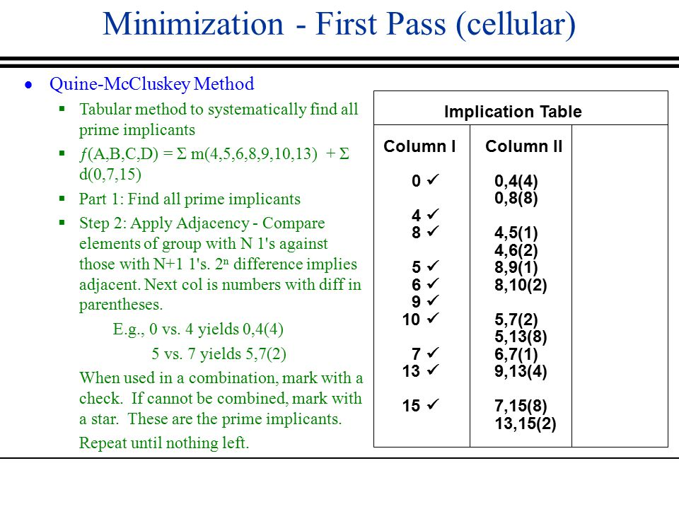 Minimization - First Pass (cellular)  Quine-McCluskey Method  Tabular method to systematically find all prime implicants  ƒ(A,B,C,D) = Σ m(4,5,6,8,9,10,13) + Σ d(0,7,15)  Part 1: Find all prime implicants  Step 2: Apply Adjacency - Compare elements of group with N 1 s against those with N+1 1 s.