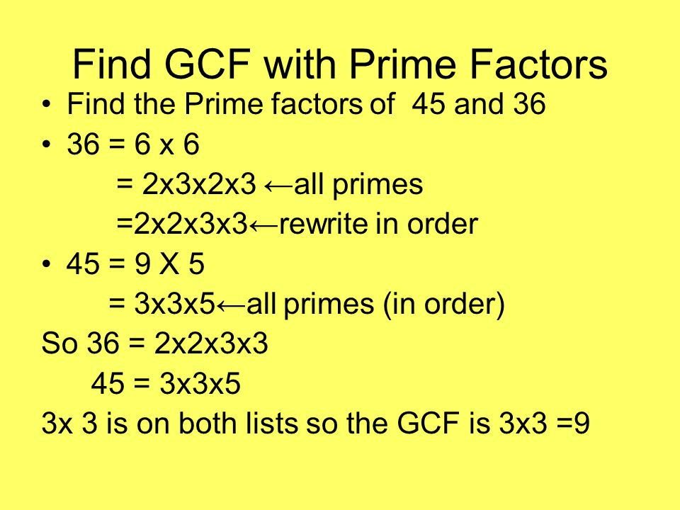 Find GCF with Prime Factors Find the Prime factors of 45 and 36 36 = 6 x 6 = 2x3x2x3 ←all primes =2x2x3x3←rewrite in order 45 = 9 X 5 = 3x3x5←all primes (in order) So 36 = 2x2x3x3 45 = 3x3x5 3x 3 is on both lists so the GCF is 3x3 =9