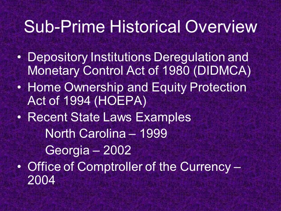 Sub-Prime Historical Overview Depository Institutions Deregulation and Monetary Control Act of 1980 (DIDMCA) Home Ownership and Equity Protection Act of 1994 (HOEPA) Recent State Laws Examples North Carolina – 1999 Georgia – 2002 Office of Comptroller of the Currency – 2004