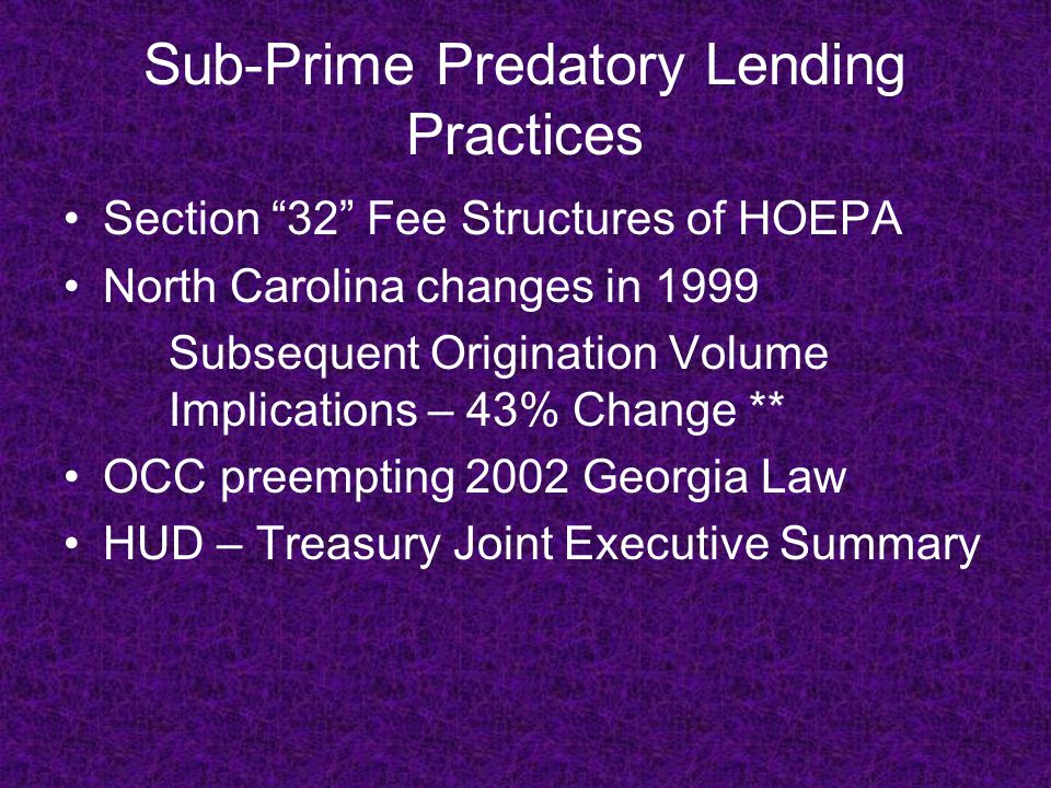 Sub-Prime Predatory Lending Practices Section 32 Fee Structures of HOEPA North Carolina changes in 1999 Subsequent Origination Volume Implications – 43% Change ** OCC preempting 2002 Georgia Law HUD – Treasury Joint Executive Summary