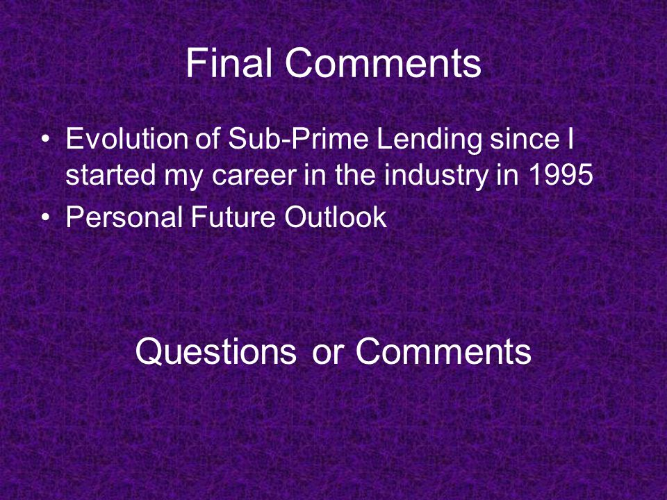 Final Comments Evolution of Sub-Prime Lending since I started my career in the industry in 1995 Personal Future Outlook Questions or Comments