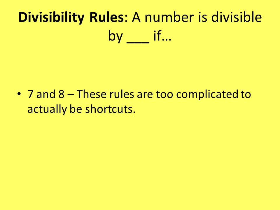 Divisibility Rules: A number is divisible by ___ if… 7 and 8 – These rules are too complicated to actually be shortcuts.