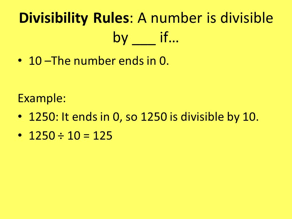 Divisibility Rules: A number is divisible by ___ if… 10 –The number ends in 0.