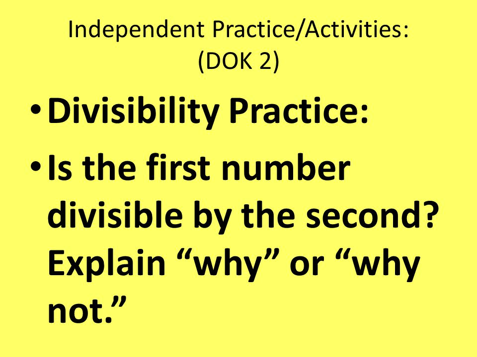 Independent Practice/Activities: (DOK 2) Divisibility Practice: Is the first number divisible by the second.