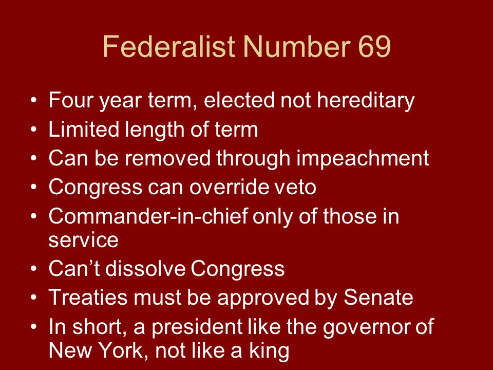 Four year term, elected not hereditary Limited length of term Can be removed through impeachment Congress can override veto Commander-in-chief only of those in service Can't dissolve Congress Treaties must be approved by Senate In short, a president like the governor of New York, not like a king Federalist Number 69