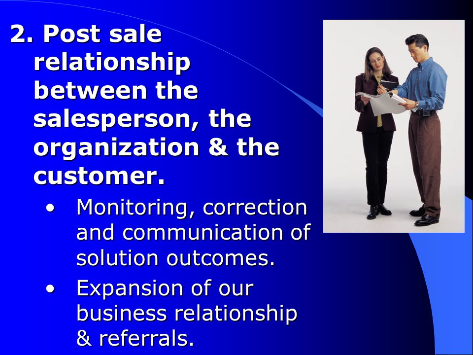 2. Post sale relationship between the salesperson, the organization & the customer.
