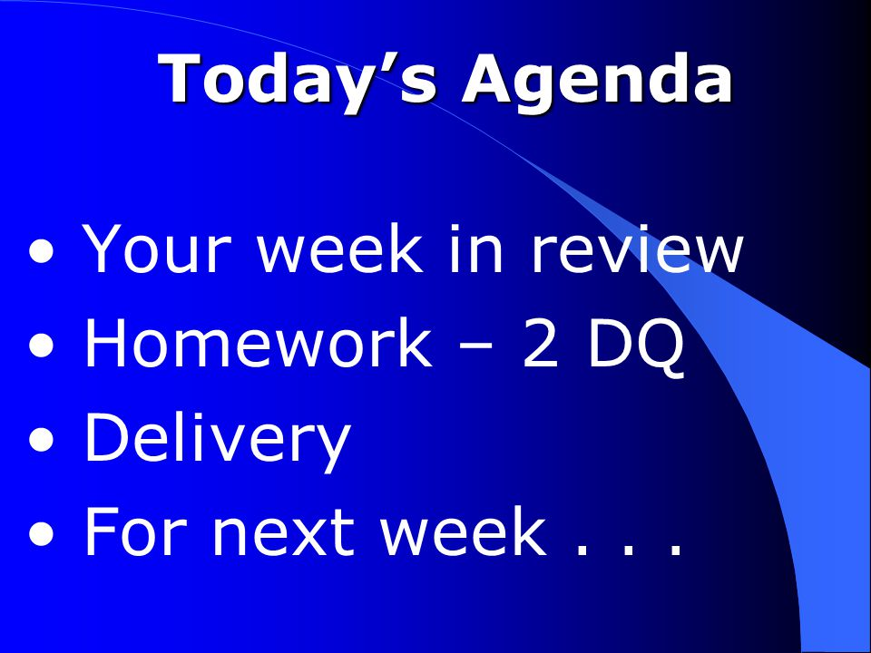 Today's Agenda Your week in review Homework – 2 DQ Delivery For next week...