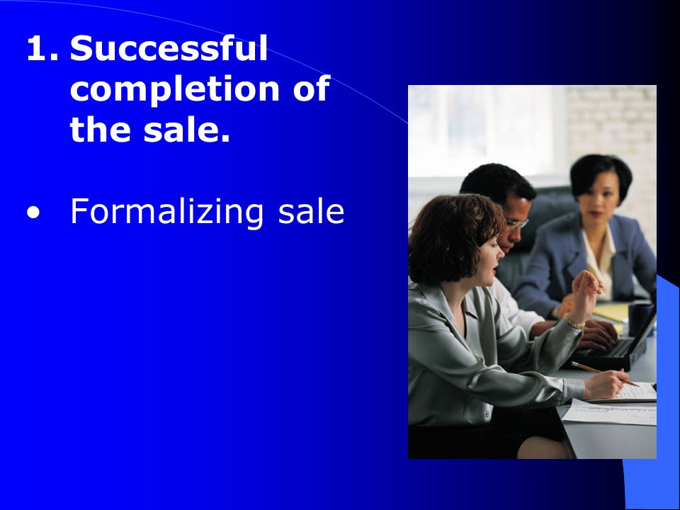 1.Successful completion of the sale. Formalizing sale