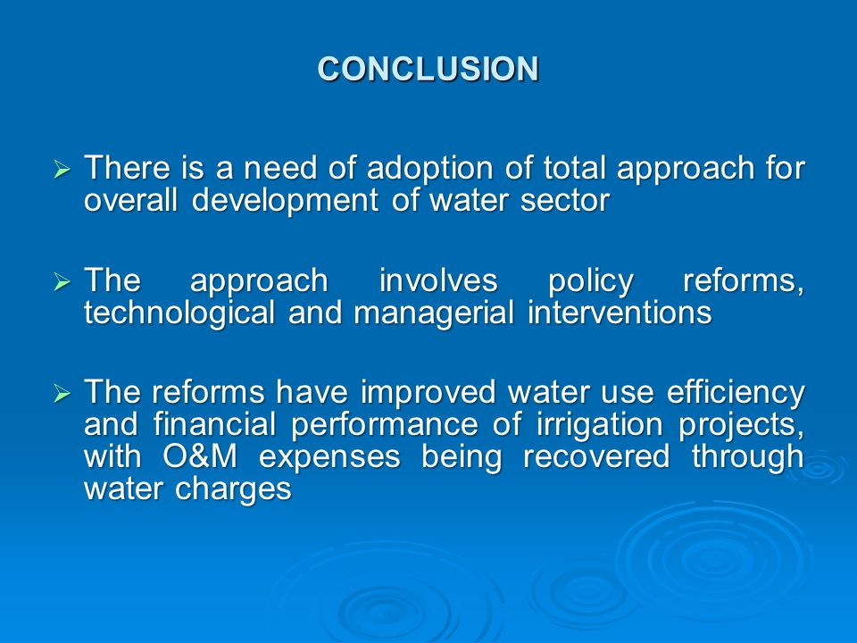 CONCLUSION  There is a need of adoption of total approach for overall development of water sector  The approach involves policy reforms, technological and managerial interventions  The reforms have improved water use efficiency and financial performance of irrigation projects, with O&M expenses being recovered through water charges