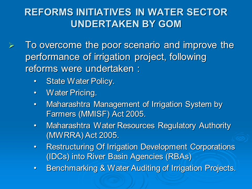 REFORMS INITIATIVES IN WATER SECTOR UNDERTAKEN BY GOM  To overcome the poor scenario and improve the performance of irrigation project, following reforms were undertaken : State Water Policy.State Water Policy.