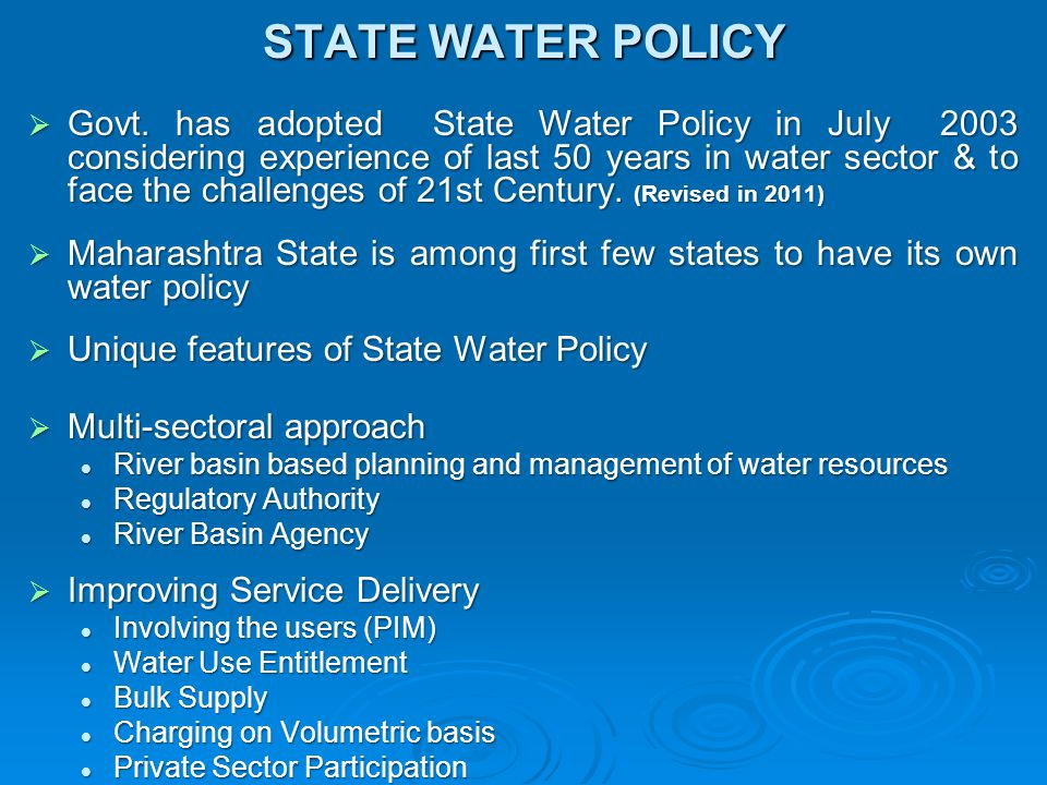 STATE WATER POLICY  Govt. has adopted State Water Policy in July 2003 considering experience of last 50 years in water sector & to face the challenge
