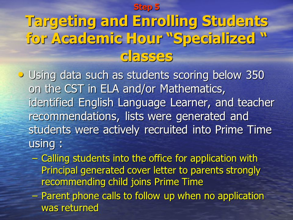 Step 5 Targeting and Enrolling Students for Academic Hour Specialized classes Using data such as students scoring below 350 on the CST in ELA and/or Mathematics, identified English Language Learner, and teacher recommendations, lists were generated and students were actively recruited into Prime Time using : Using data such as students scoring below 350 on the CST in ELA and/or Mathematics, identified English Language Learner, and teacher recommendations, lists were generated and students were actively recruited into Prime Time using : –Calling students into the office for application with Principal generated cover letter to parents strongly recommending child joins Prime Time –Parent phone calls to follow up when no application was returned