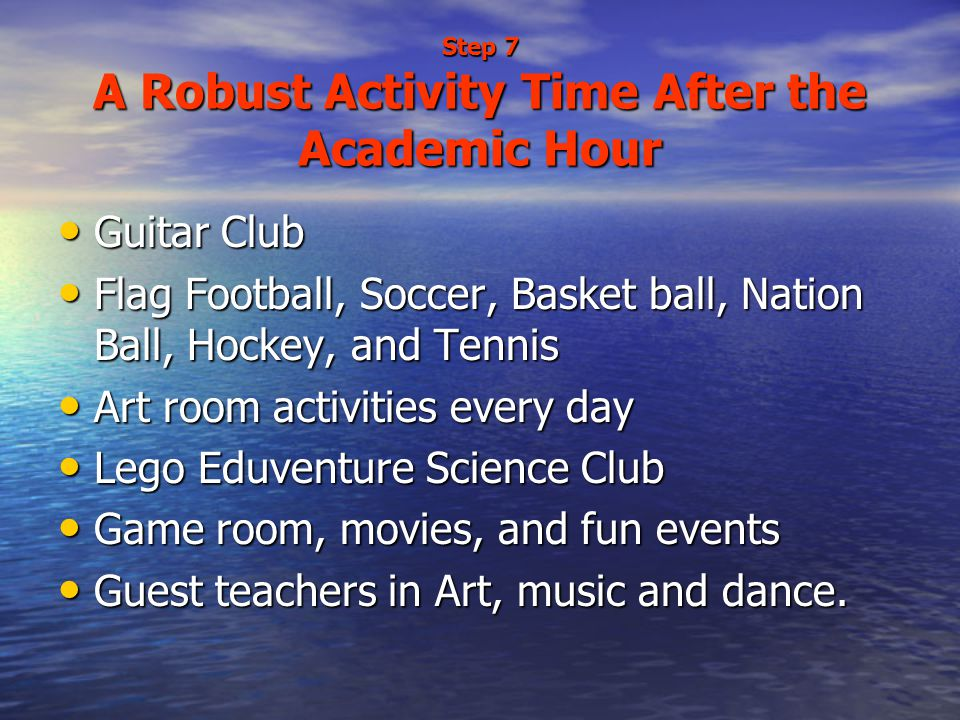 Step 7 A Robust Activity Time After the Academic Hour Guitar Club Guitar Club Flag Football, Soccer, Basket ball, Nation Ball, Hockey, and Tennis Flag Football, Soccer, Basket ball, Nation Ball, Hockey, and Tennis Art room activities every day Art room activities every day Lego Eduventure Science Club Lego Eduventure Science Club Game room, movies, and fun events Game room, movies, and fun events Guest teachers in Art, music and dance.