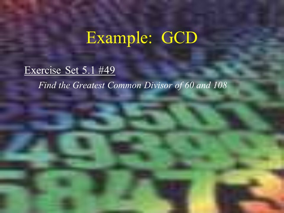 Example: GCD Exercise Set 5.1 #49 Find the Greatest Common Divisor of 60 and 108