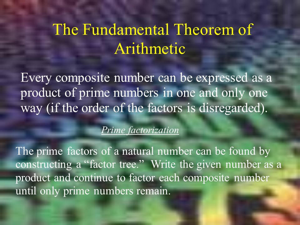 The Fundamental Theorem of Arithmetic Every composite number can be expressed as a product of prime numbers in one and only one way (if the order of t