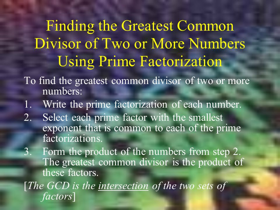 Finding the Greatest Common Divisor of Two or More Numbers Using Prime Factorization To find the greatest common divisor of two or more numbers: 1.Wri