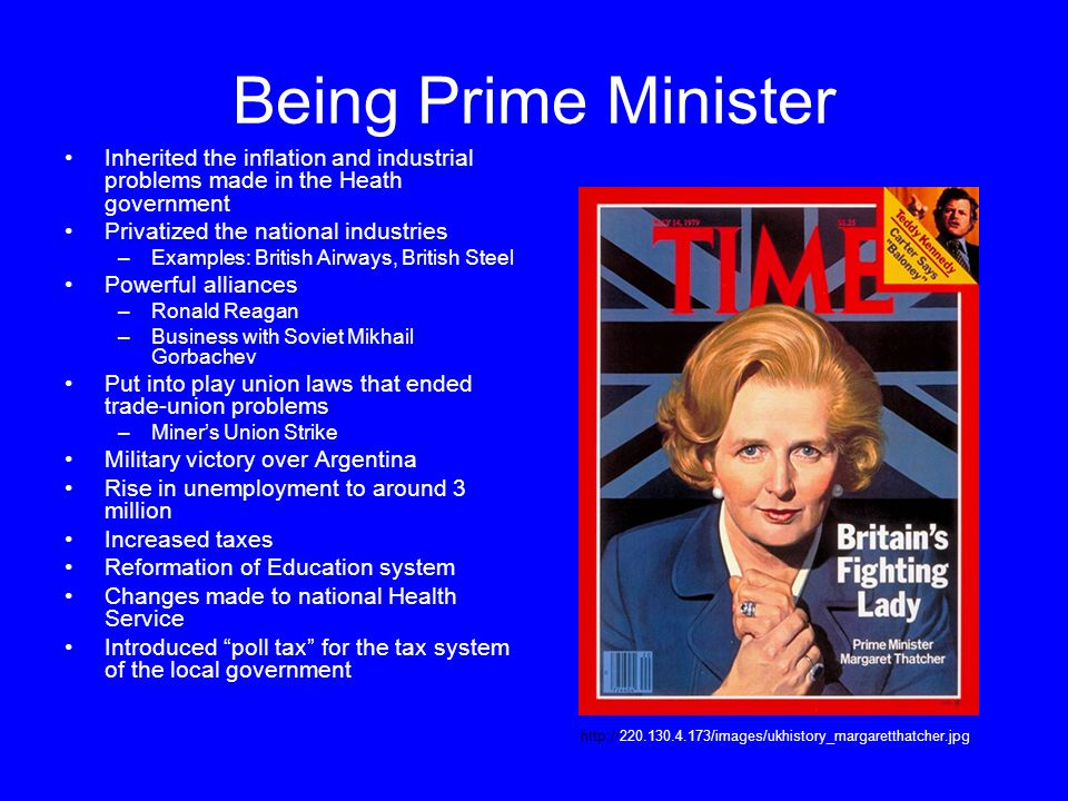 Being Prime Minister Inherited the inflation and industrial problems made in the Heath government Privatized the national industries –Examples: British Airways, British Steel Powerful alliances –Ronald Reagan –Business with Soviet Mikhail Gorbachev Put into play union laws that ended trade-union problems –Miner's Union Strike Military victory over Argentina Rise in unemployment to around 3 million Increased taxes Reformation of Education system Changes made to national Health Service Introduced poll tax for the tax system of the local government http://220.130.4.173/images/ukhistory_margaretthatcher.jpg
