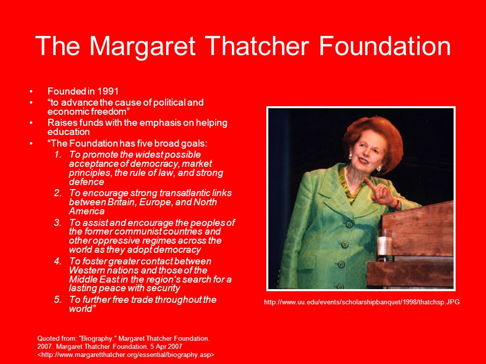The Margaret Thatcher Foundation Founded in 1991 to advance the cause of political and economic freedom Raises funds with the emphasis on helping education The Foundation has five broad goals: 1.To promote the widest possible acceptance of democracy, market principles, the rule of law, and strong defence 2.To encourage strong transatlantic links between Britain, Europe, and North America 3.To assist and encourage the peoples of the former communist countries and other oppressive regimes across the world as they adopt democracy 4.To foster greater contact between Western nations and those of the Middle East in the region s search for a lasting peace with security 5.To further free trade throughout the world http://www.uu.edu/events/scholarshipbanquet/1998/thatchsp.JPG Quoted from: Biography. Margaret Thatcher Foundation.