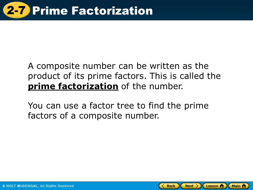 2-7 Prime Factorization A composite number can be written as the product of its prime factors. This is called the prime factorization of the number. Y
