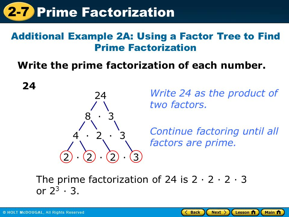 2-7 Prime Factorization Write the prime factorization of each number. Additional Example 2A: Using a Factor Tree to Find Prime Factorization 24 8 · 3