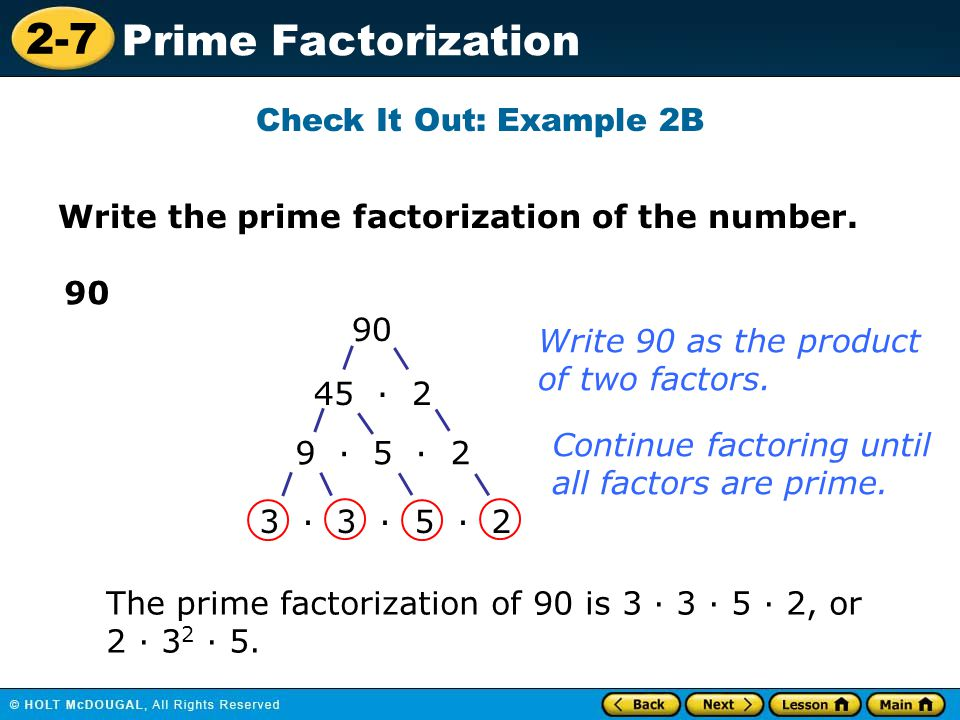 2-7 Prime Factorization Check It Out: Example 2B Write the prime factorization of the number. 90 45 · 2 9 · 5 · 2 3 · 3 · 5 · 2 Write 90 as the produc