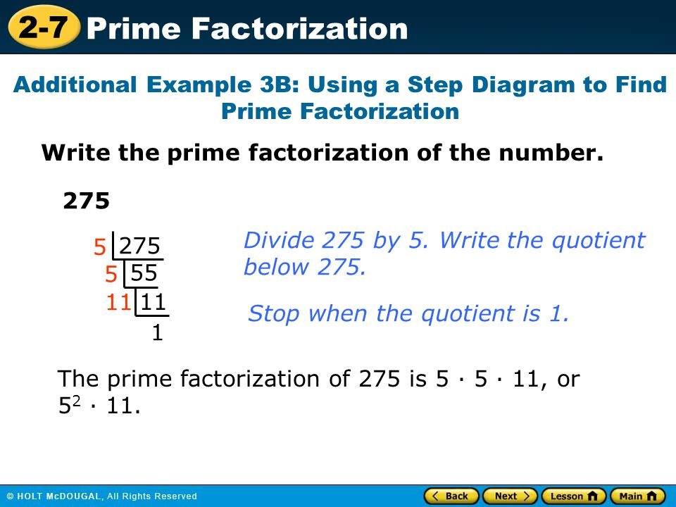 2-7 Prime Factorization Write the prime factorization of the number. Additional Example 3B: Using a Step Diagram to Find Prime Factorization 275 55 11