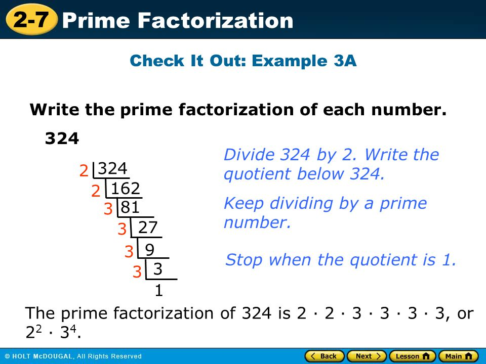 2-7 Prime Factorization Check It Out: Example 3A Write the prime factorization of each number. 324 162 81 27 1 2 2 3 3 Divide 324 by 2. Write the quot