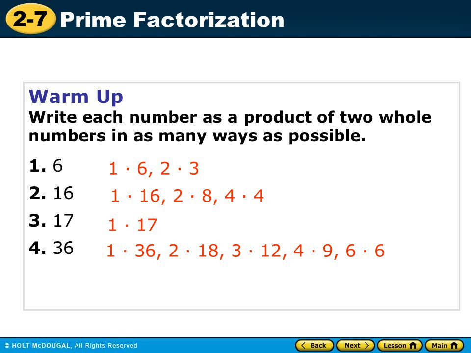 2-7 Prime Factorization Warm Up Write each number as a product of two whole numbers in as many ways as possible. 1. 6 2. 16 3. 17 4. 36 1 · 6, 2 · 3 1
