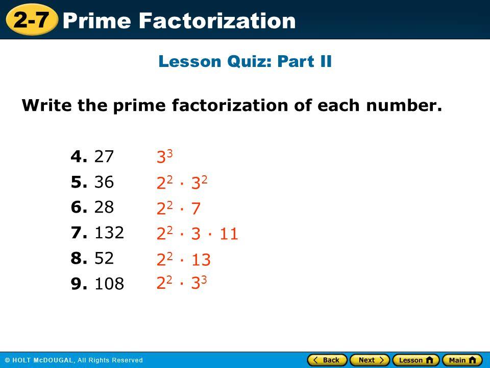 2-7 Prime Factorization Lesson Quiz: Part II Write the prime factorization of each number. 4. 27 5. 36 6. 28 7. 132 8. 52 9. 108 2 2 · 3 2 3 2 2 · 7 2