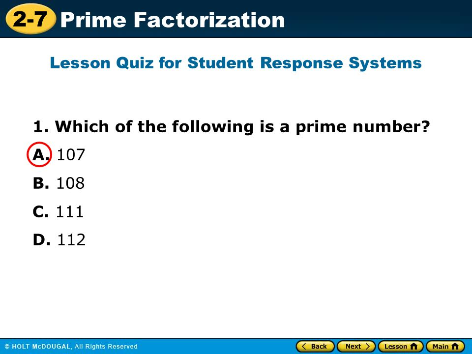 2-7 Prime Factorization 1. Which of the following is a prime number? A. 107 B. 108 C. 111 D. 112 Lesson Quiz for Student Response Systems