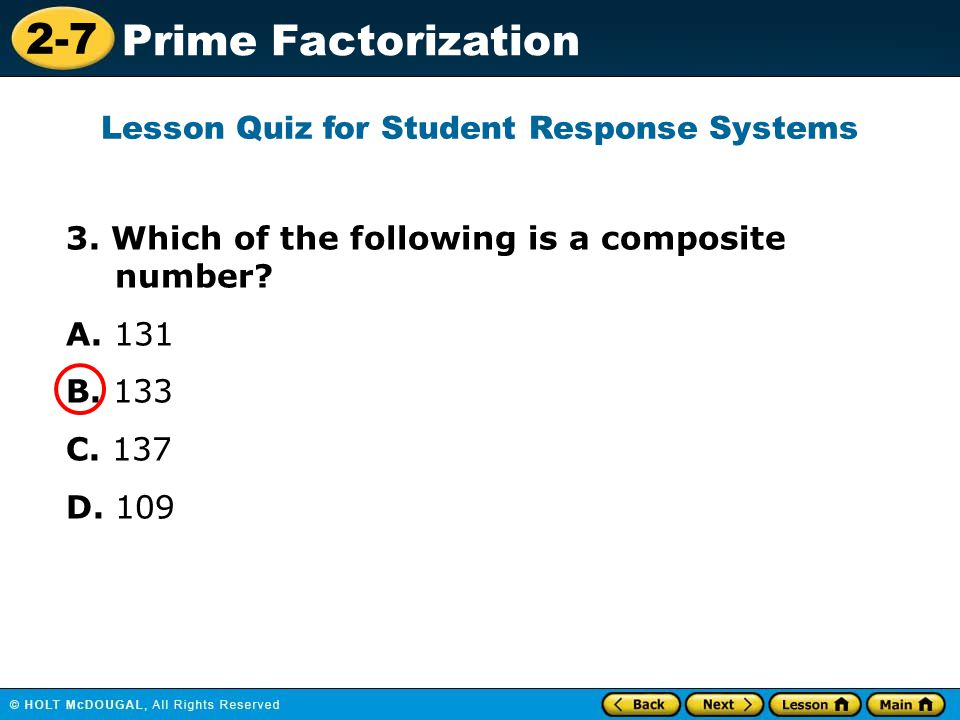 2-7 Prime Factorization 3. Which of the following is a composite number? A. 131 B. 133 C. 137 D. 109 Lesson Quiz for Student Response Systems