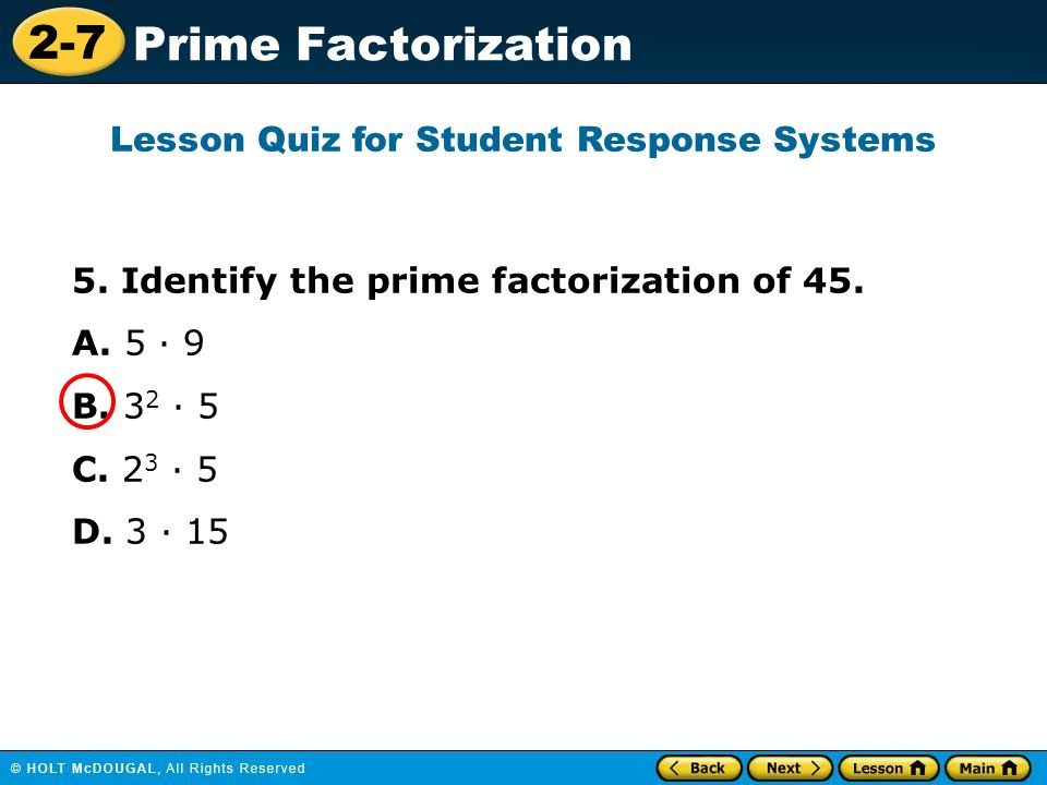 2-7 Prime Factorization 5. Identify the prime factorization of 45. A. 5 · 9 B. 3 2 · 5 C. 2 3 · 5 D. 3 · 15 Lesson Quiz for Student Response Systems