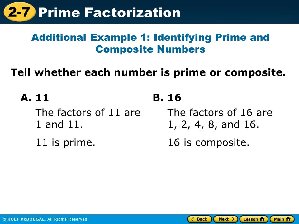 2-7 Prime Factorization Tell whether each number is prime or composite. Additional Example 1: Identifying Prime and Composite Numbers A. 11 11 is prim