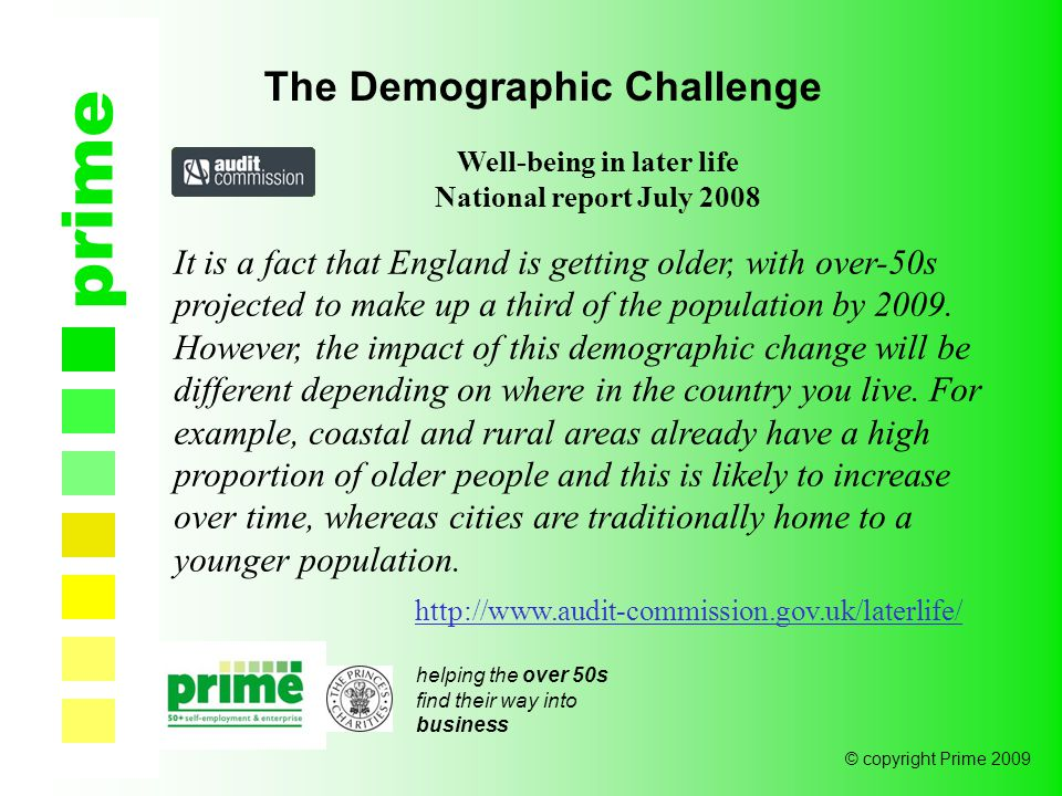 helping the over 50s find their way into business © copyright Prime 2009 prime The Demographic Challenge Well-being in later life National report July 2008 It is a fact that England is getting older, with over-50s projected to make up a third of the population by 2009.