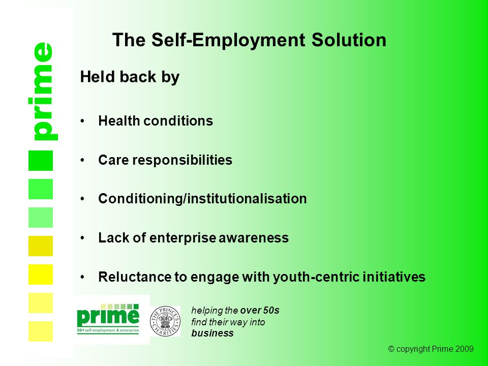helping the over 50s find their way into business © copyright Prime 2009 Held back by Health conditions Care responsibilities Conditioning/institutionalisation Lack of enterprise awareness Reluctance to engage with youth-centric initiatives prime The Self-Employment Solution