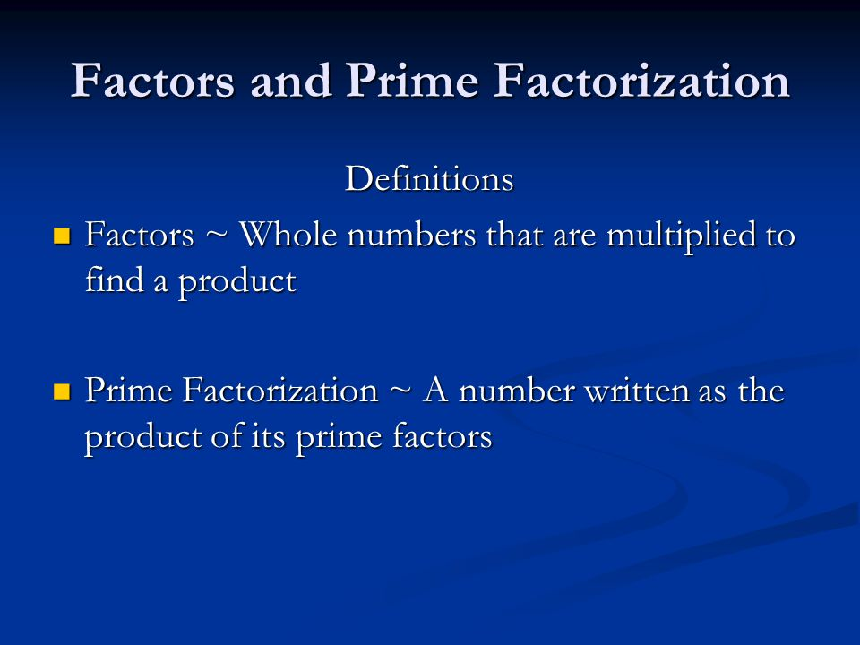 Definitions Factors ~ Whole numbers that are multiplied to find a product Factors ~ Whole numbers that are multiplied to find a product Prime Factorization ~ A number written as the product of its prime factors Prime Factorization ~ A number written as the product of its prime factors