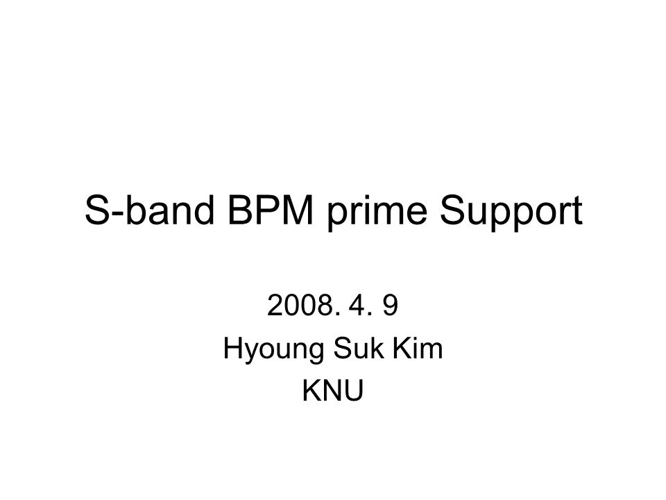 S-band BPM prime Support 2008. 4. 9 Hyoung Suk Kim KNU
