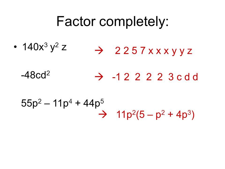 Factor completely: 140x 3 y 2 z -48cd 2 55p 2 – 11p 4 + 44p 5  -1 2 2 2 2 3 c d d  2 2 5 7 x x x y y z  11p 2 (5 – p 2 + 4p 3 )