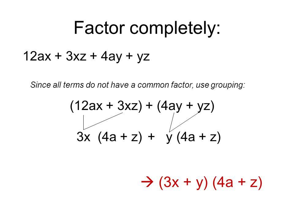 Factor completely: 12ax + 3xz + 4ay + yz  (3x + y) (4a + z) Since all terms do not have a common factor, use grouping: (12ax + 3xz) + (4ay + yz) 3x (4a + z)+ y (4a + z)
