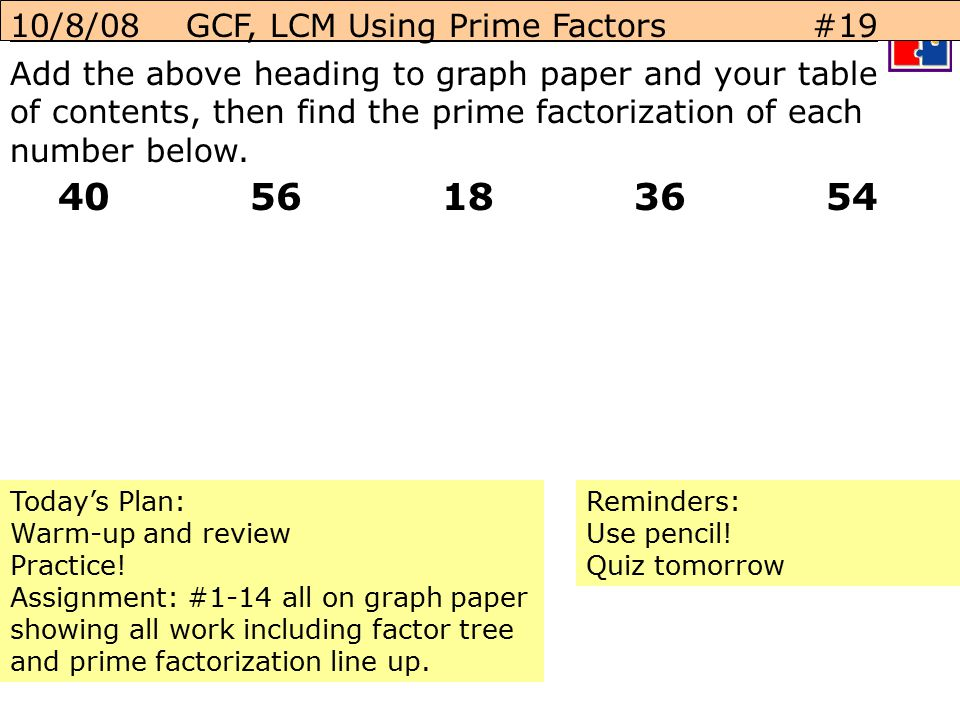 10/8/08 GCF, LCM Using Prime Factors #19 Add the above heading to graph paper and your table of contents, then find the prime factorization of each number below.