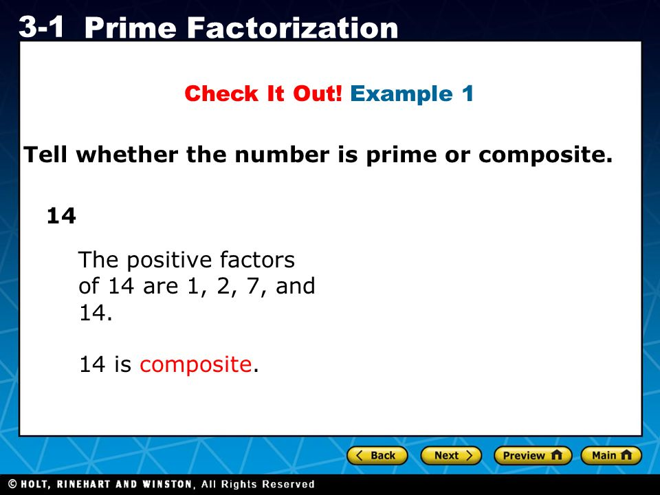 Holt CA Course 1 3-1 Prime Factorization Tell whether the number is prime or composite. Check It Out! Example 1 14 14 is composite. The positive facto