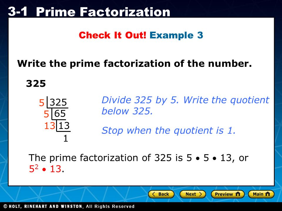 Holt CA Course 1 3-1 Prime Factorization Check It Out! Example 3 Write the prime factorization of the number. 325 65 13 1 5 5 Divide 325 by 5. Write t