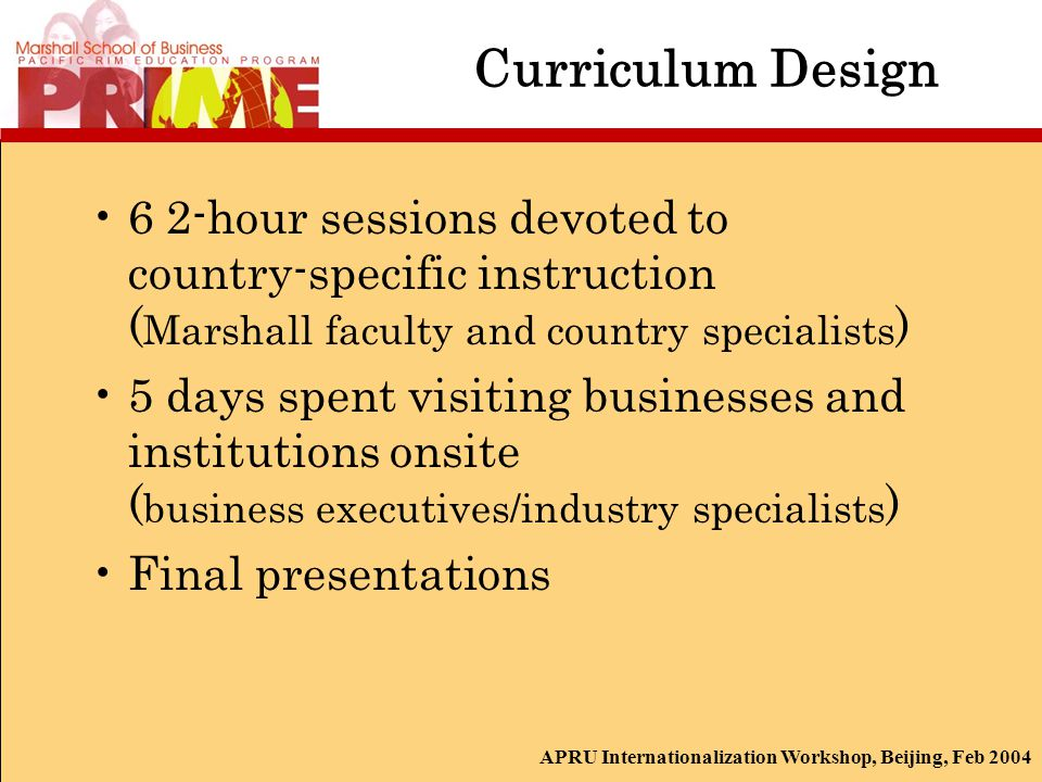APRU Internationalization Workshop, Beijing, Feb 2004 Curriculum Design 6 2-hour sessions devoted to country-specific instruction ( Marshall faculty and country specialists ) 5 days spent visiting businesses and institutions onsite ( business executives/industry specialists ) Final presentations