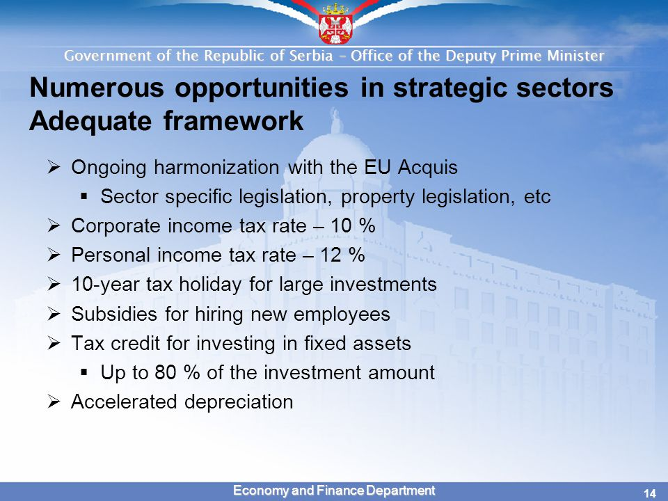 Government of the Republic of Serbia – Office of the Deputy Prime Minister 14 Economy and Finance Department Numerous opportunities in strategic sectors Adequate framework  Ongoing harmonization with the EU Acquis  Sector specific legislation, property legislation, etc  Corporate income tax rate – 10 %  Personal income tax rate – 12 %  10-year tax holiday for large investments  Subsidies for hiring new employees  Tax credit for investing in fixed assets  Up to 80 % of the investment amount  Accelerated depreciation