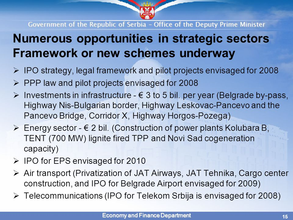 Government of the Republic of Serbia – Office of the Deputy Prime Minister 15 Economy and Finance Department Numerous opportunities in strategic sectors Framework or new schemes underway  IPO strategy, legal framework and pilot projects envisaged for 2008  PPP law and pilot projects envisaged for 2008  Investments in infrastructure - € 3 to 5 bil.