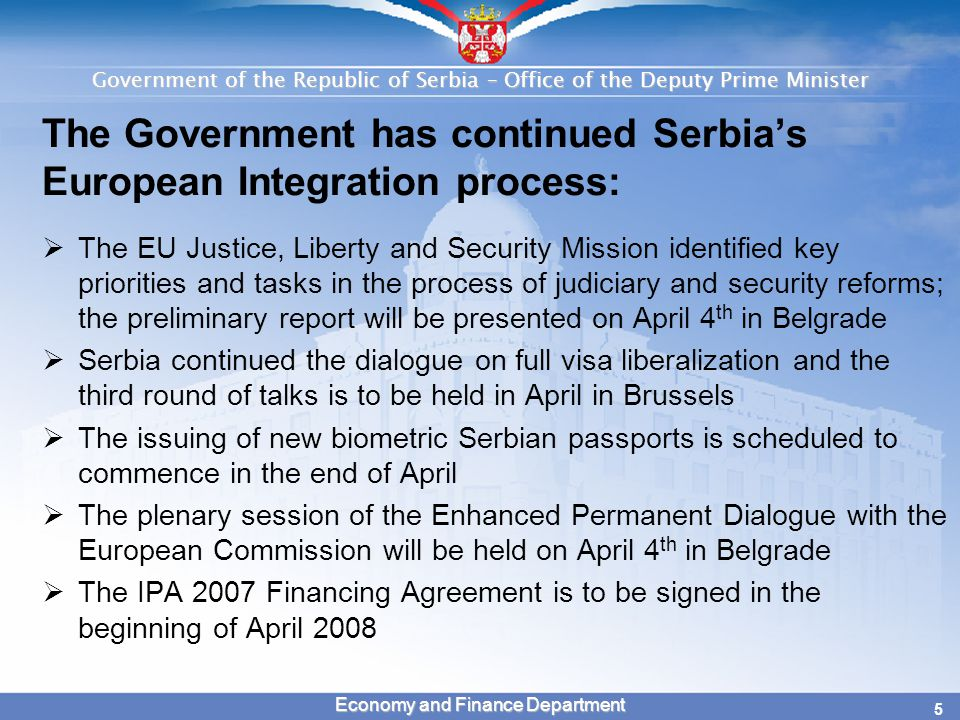 Government of the Republic of Serbia – Office of the Deputy Prime Minister 5 Economy and Finance Department The Government has continued Serbia's European Integration process:  The EU Justice, Liberty and Security Mission identified key priorities and tasks in the process of judiciary and security reforms; the preliminary report will be presented on April 4 th in Belgrade  Serbia continued the dialogue on full visa liberalization and the third round of talks is to be held in April in Brussels  The issuing of new biometric Serbian passports is scheduled to commence in the end of April  The plenary session of the Enhanced Permanent Dialogue with the European Commission will be held on April 4 th in Belgrade  The IPA 2007 Financing Agreement is to be signed in the beginning of April 2008