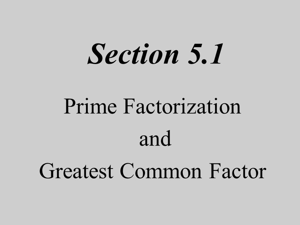 Section 5.1 Prime Factorization and Greatest Common Factor