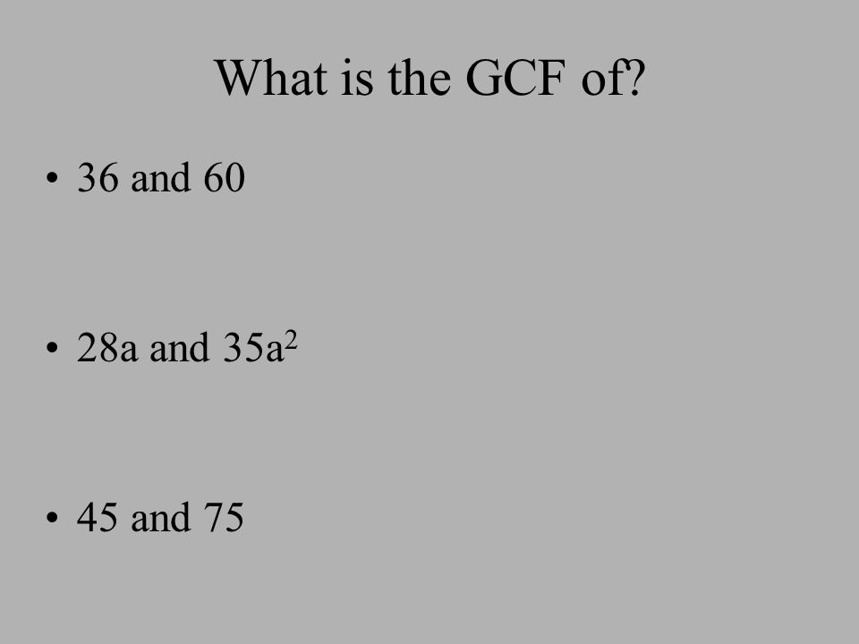 What is the GCF of? 36 and 60 28a and 35a 2 45 and 75
