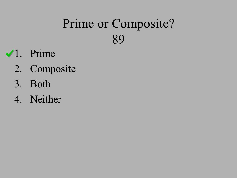 Prime or Composite? 89 1.Prime 2.Composite 3.Both 4.Neither