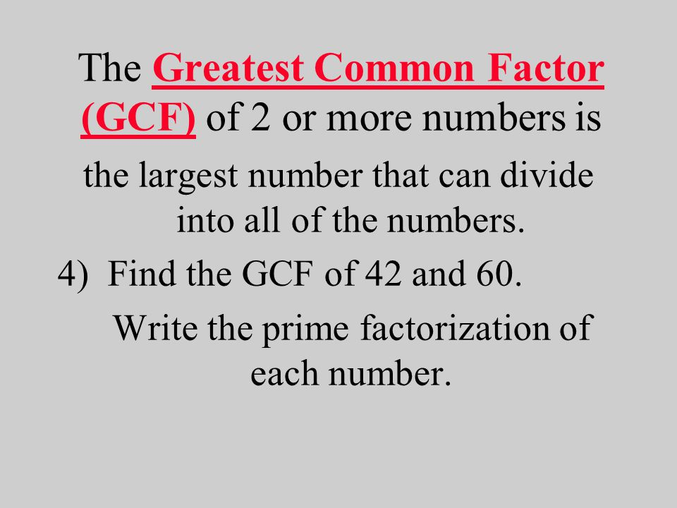 4) Find the GCF of 42 and 60.What prime factors do the numbers have in common.